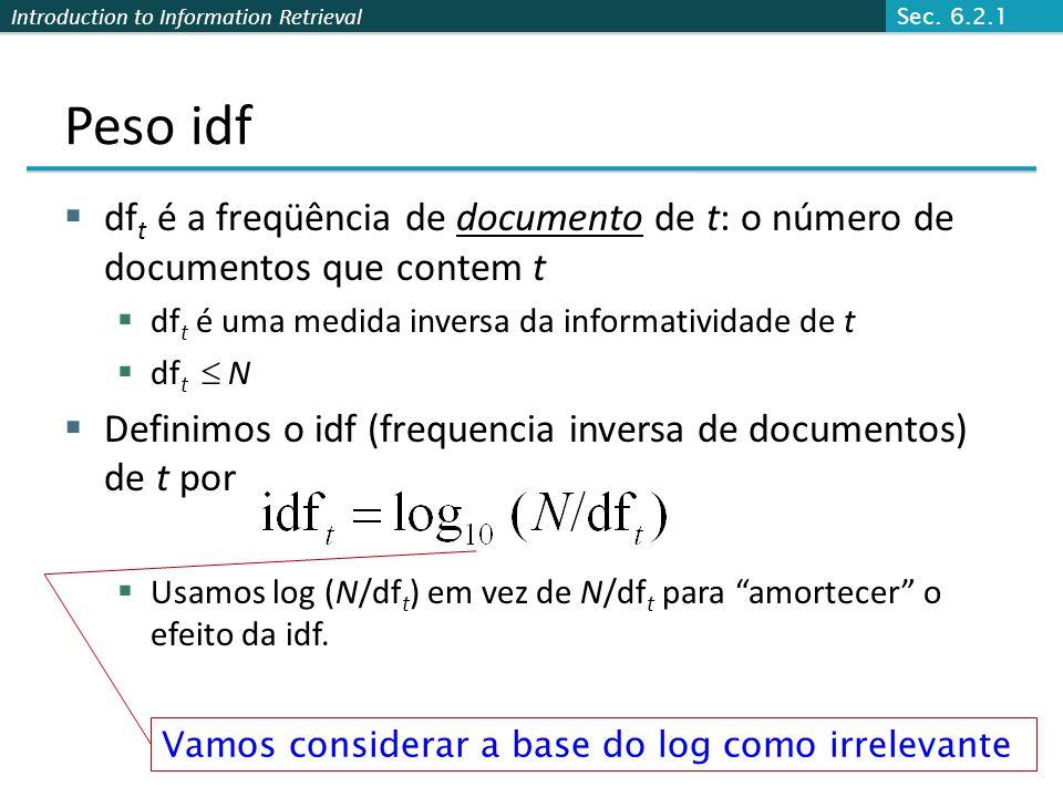 Introduction to Information Retrieval Peso idf  df t é a freqüência de documento de t: o número de documentos que contem t  df t é uma medida invers
