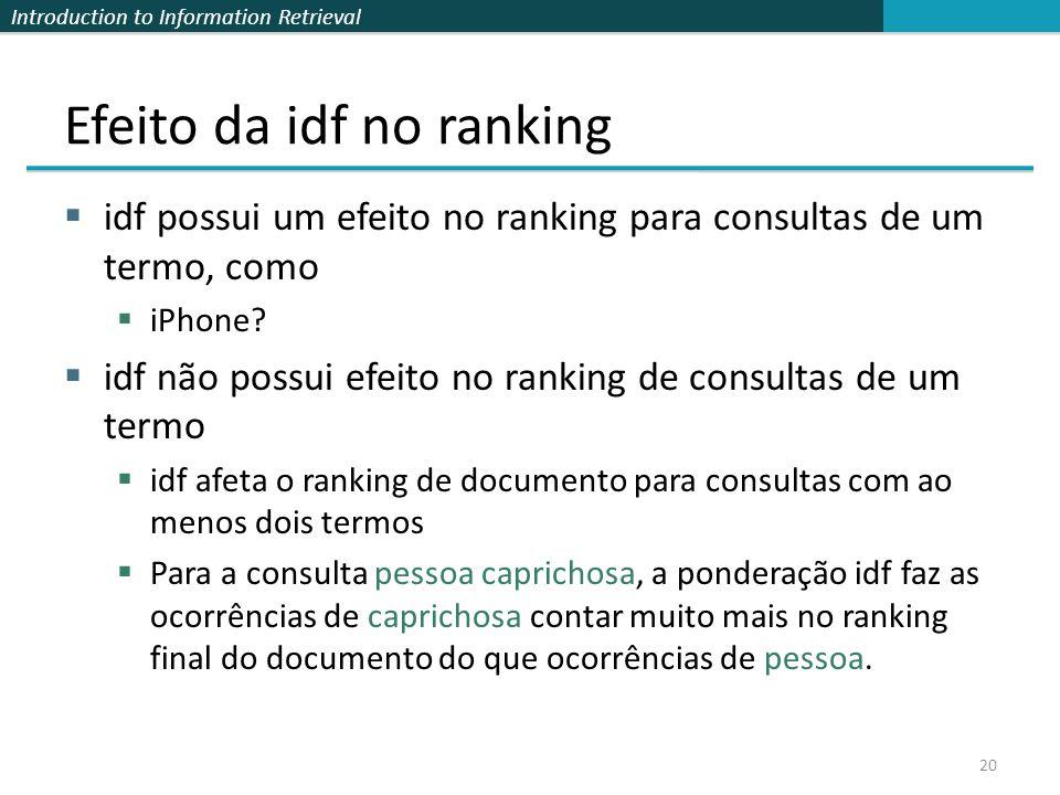 Introduction to Information Retrieval Efeito da idf no ranking  idf possui um efeito no ranking para consultas de um termo, como  iPhone?  idf não