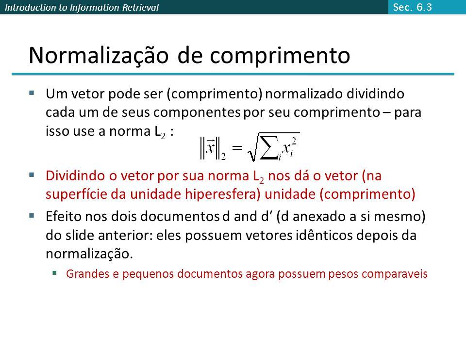 Introduction to Information Retrieval Normalização de comprimento  Um vetor pode ser (comprimento) normalizado dividindo cada um de seus componentes