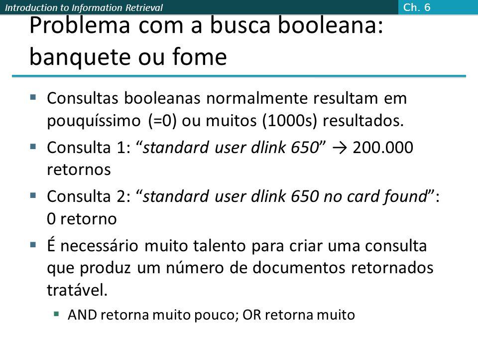 Introduction to Information Retrieval Problema com a busca booleana: banquete ou fome  Consultas booleanas normalmente resultam em pouquíssimo (=0) o
