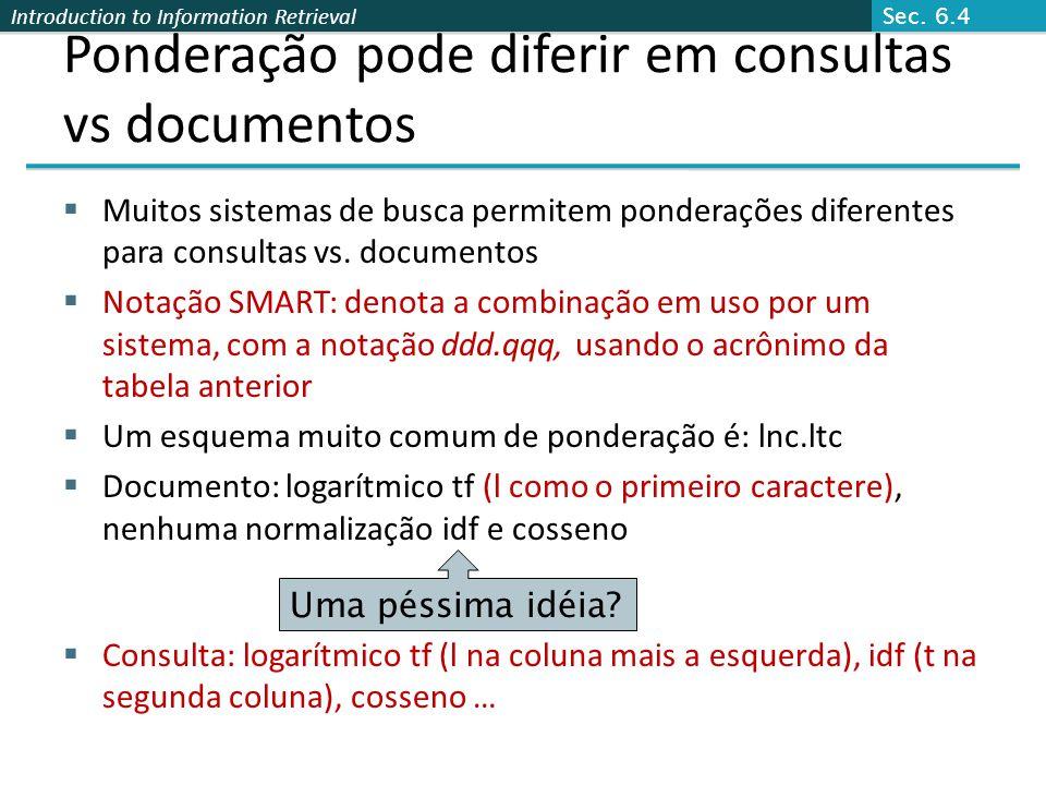 Introduction to Information Retrieval Ponderação pode diferir em consultas vs documentos  Muitos sistemas de busca permitem ponderações diferentes pa