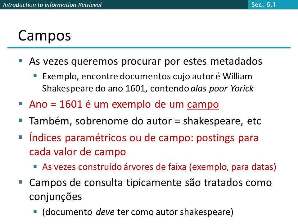 Introduction to Information Retrieval Campos  As vezes queremos procurar por estes metadados  Exemplo, encontre documentos cujo autor é William Shakespeare do ano 1601, contendo alas poor Yorick  Ano = 1601 é um exemplo de um campo  Também, sobrenome do autor = shakespeare, etc  Índices paramétricos ou de campo: postings para cada valor de campo  As vezes construído árvores de faixa (exemplo, para datas)  Campos de consulta tipicamente são tratados como conjunções  (documento deve ter como autor shakespeare) Sec.