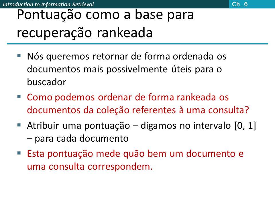 Introduction to Information Retrieval Pontuação como a base para recuperação rankeada  Nós queremos retornar de forma ordenada os documentos mais pos