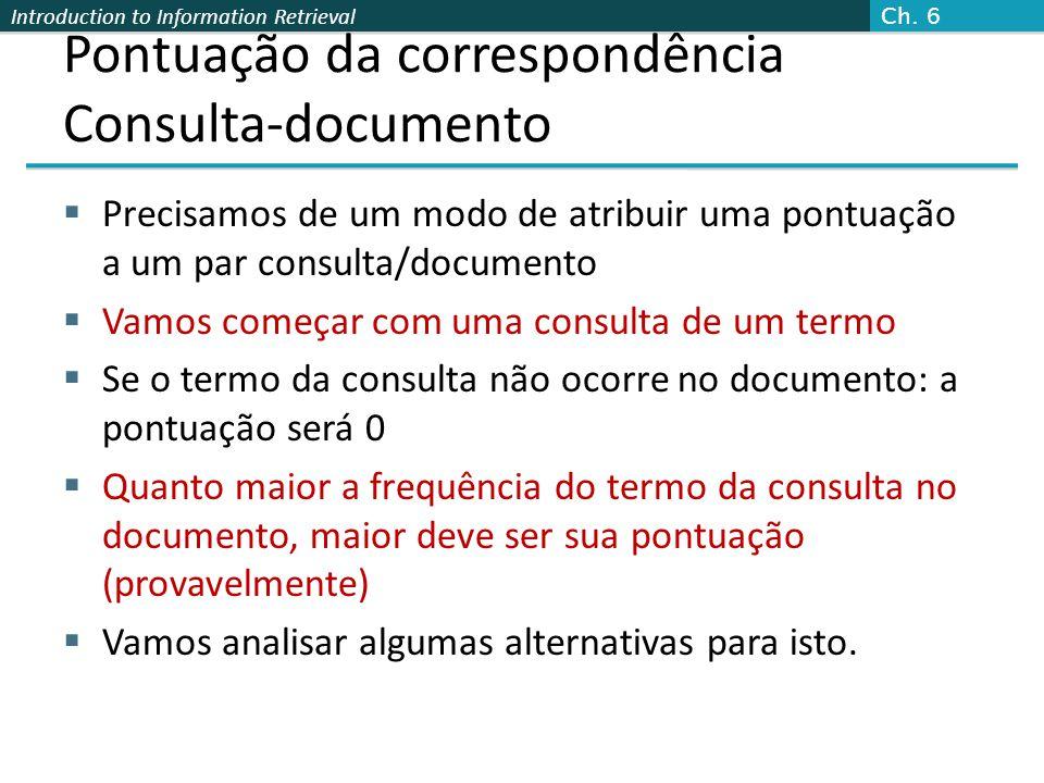 Introduction to Information Retrieval Pontuação da correspondência Consulta-documento  Precisamos de um modo de atribuir uma pontuação a um par consu