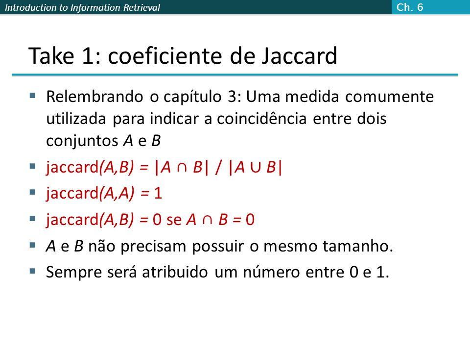 Introduction to Information Retrieval Take 1: coeficiente de Jaccard  Relembrando o capítulo 3: Uma medida comumente utilizada para indicar a coincid