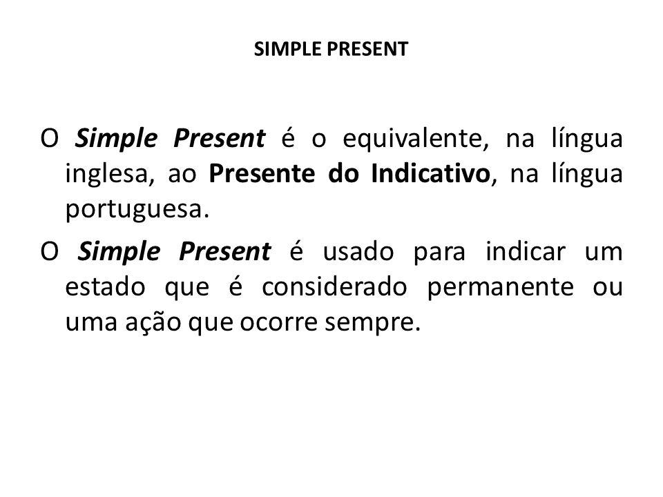 SIMPLE PRESENT O Simple Present é o equivalente, na língua inglesa, ao Presente do Indicativo, na língua portuguesa. O Simple Present é usado para ind