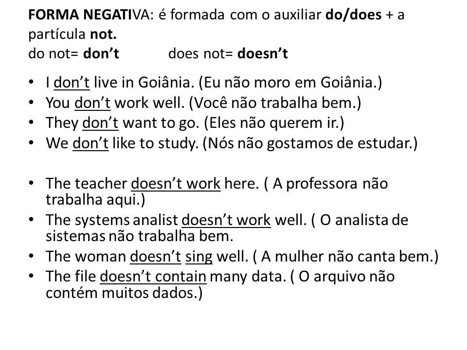 FORMA NEGATIVA: é formada com o auxiliar do/does + a partícula not. do not= don'tdoes not= doesn't • I don't live in Goiânia. (Eu não moro em Goiânia.
