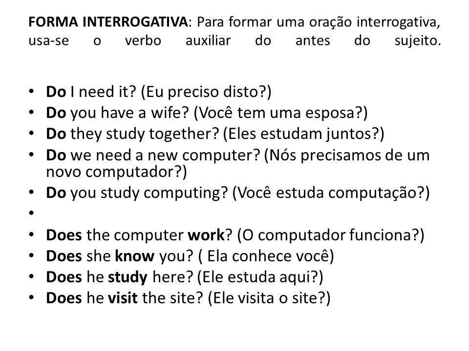 FORMA INTERROGATIVA: Para formar uma oração interrogativa, usa-se o verbo auxiliar do antes do sujeito. • Do I need it? (Eu preciso disto?) • Do you h