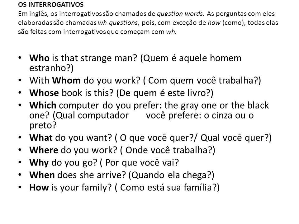 OS INTERROGATIVOS Em inglês, os interrogativos são chamados de question words. As perguntas com eles elaboradas são chamadas wh-questions, pois, com e