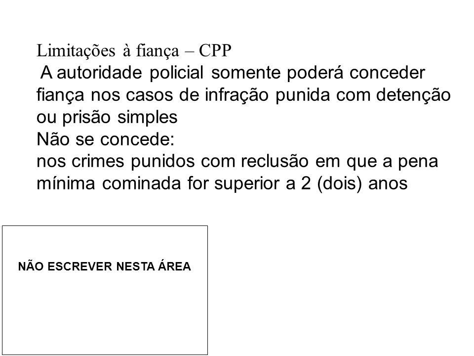 Limitações à fiança – CPP A autoridade policial somente poderá conceder fiança nos casos de infração punida com detenção ou prisão simples Não se conc
