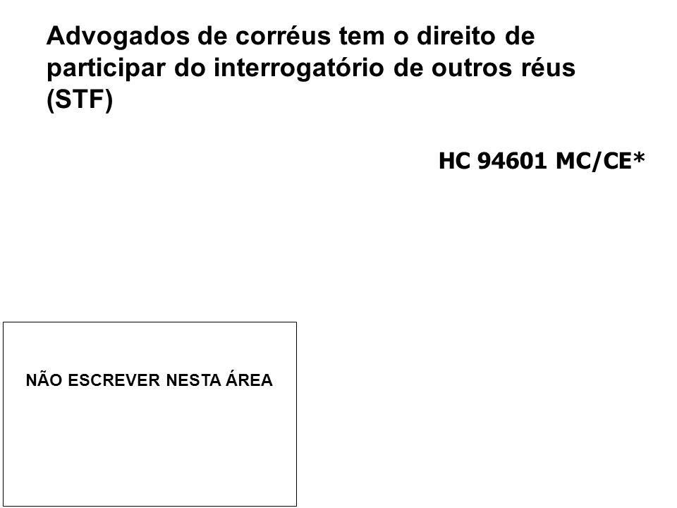 Advogados de corréus tem o direito de participar do interrogatório de outros réus (STF) HC 94601 MC/CE* NÃO ESCREVER NESTA ÁREA