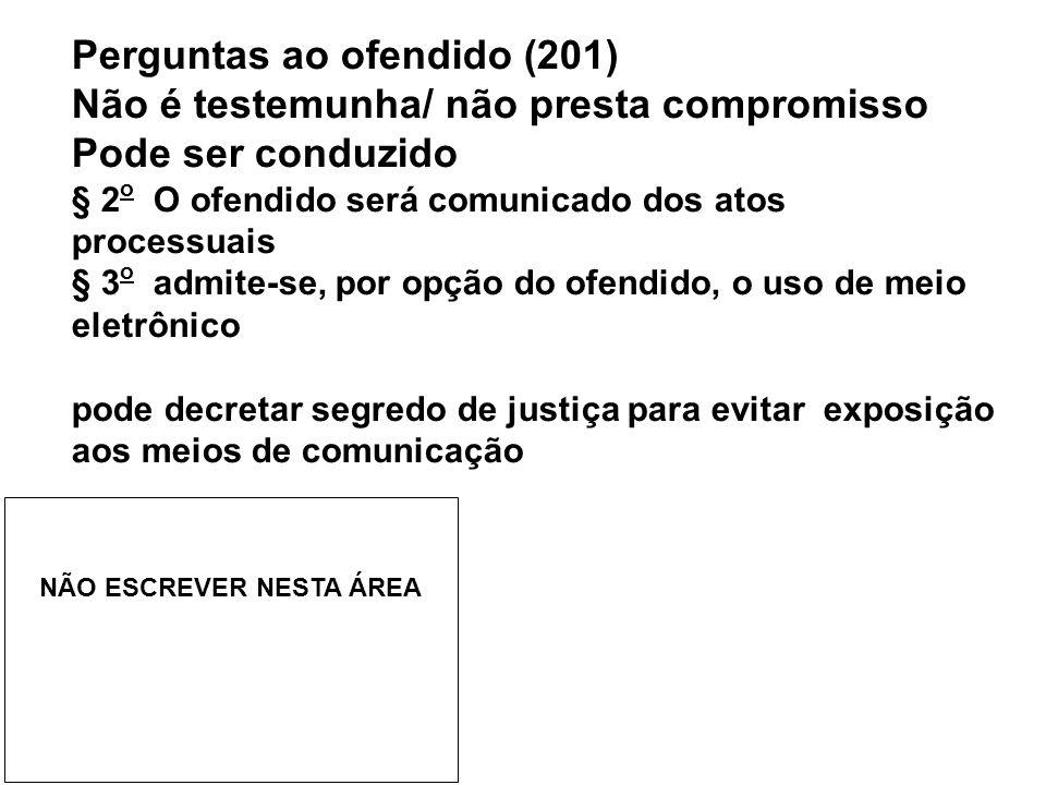 Perguntas ao ofendido (201) Não é testemunha/ não presta compromisso Pode ser conduzido § 2 o O ofendido será comunicado dos atos processuais § 3 o ad