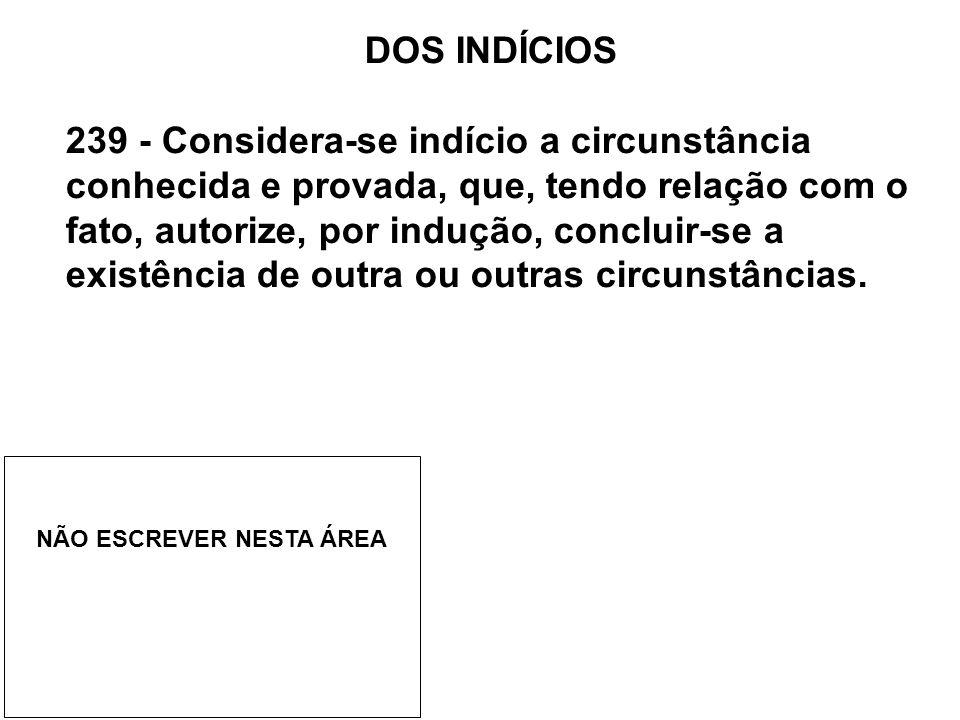 DOS INDÍCIOS 239 - Considera-se indício a circunstância conhecida e provada, que, tendo relação com o fato, autorize, por indução, concluir-se a exist