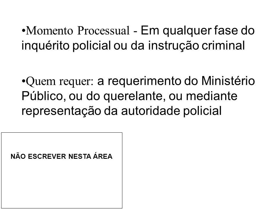 •Momento Processual - Em qualquer fase do inquérito policial ou da instrução criminal •Quem requer: a requerimento do Ministério Público, ou do querel