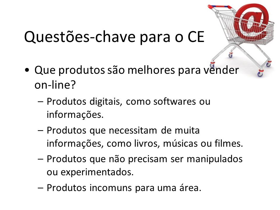 Questões-chave para o CE •Que produtos são melhores para vender on-line? –Produtos digitais, como softwares ou informações. –Produtos que necessitam d