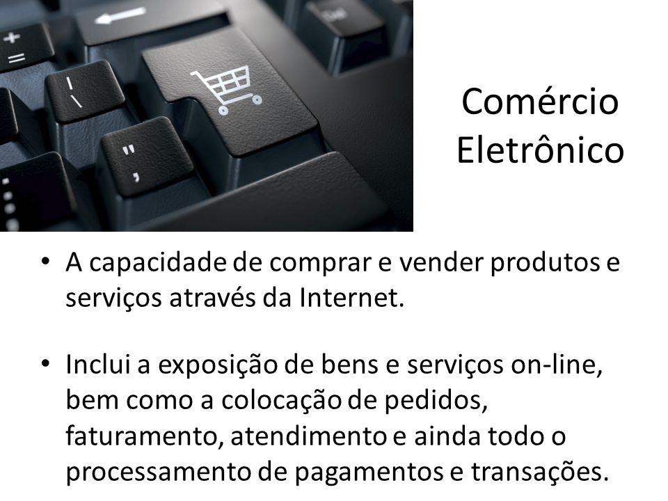 Comércio Eletrônico • A capacidade de comprar e vender produtos e serviços através da Internet. • Inclui a exposição de bens e serviços on-line, bem c