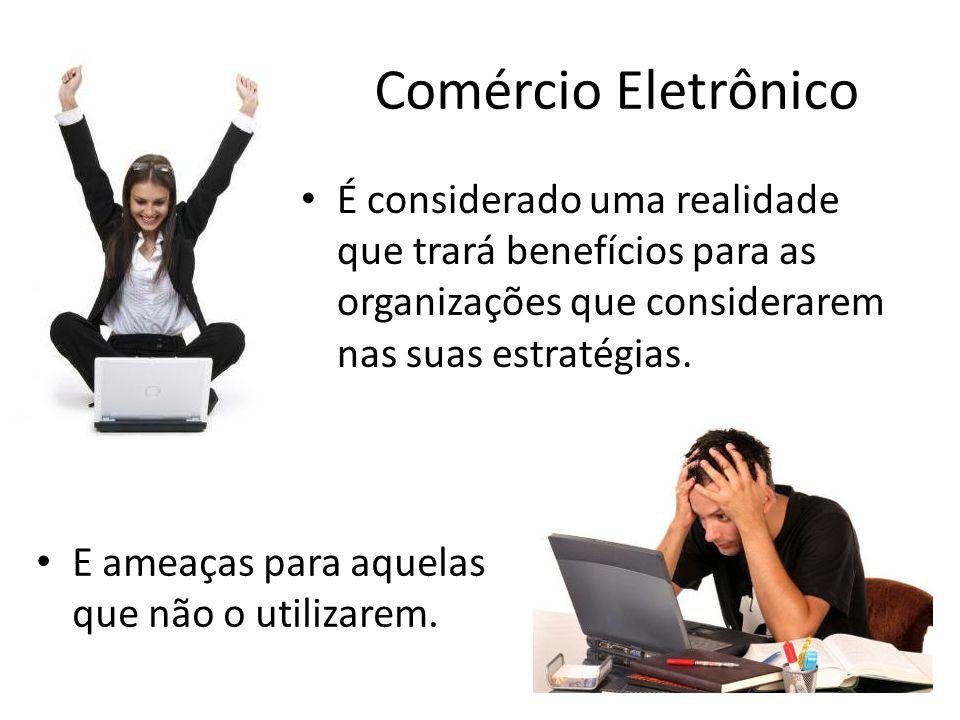 Comércio Eletrônico • É considerado uma realidade que trará benefícios para as organizações que considerarem nas suas estratégias. • E ameaças para aq