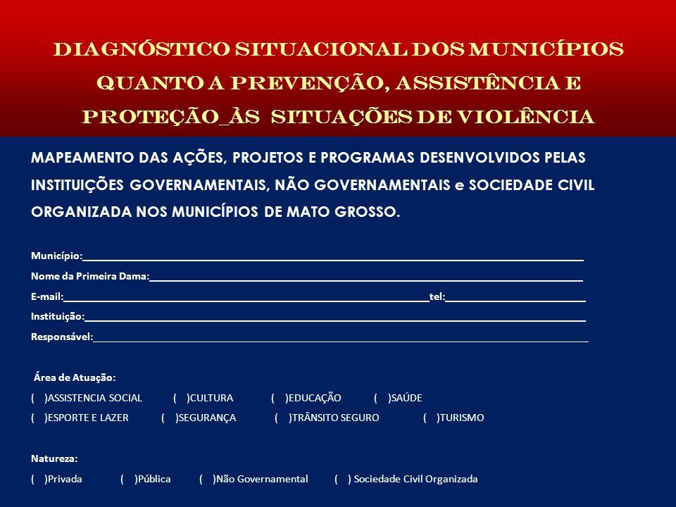 Diagnóstico situacional dos municípios quanto a prevenção, assistência e proteção_às situAÇÕES DE VIOLÊNCIA MAPEAMENTO DAS AÇÕES, PROJETOS E PROGRAMAS DESENVOLVIDOS PELAS INSTITUIÇÕES GOVERNAMENTAIS, NÃO GOVERNAMENTAIS e SOCIEDADE CIVIL ORGANIZADA NOS MUNICÍPIOS DE MATO GROSSO.