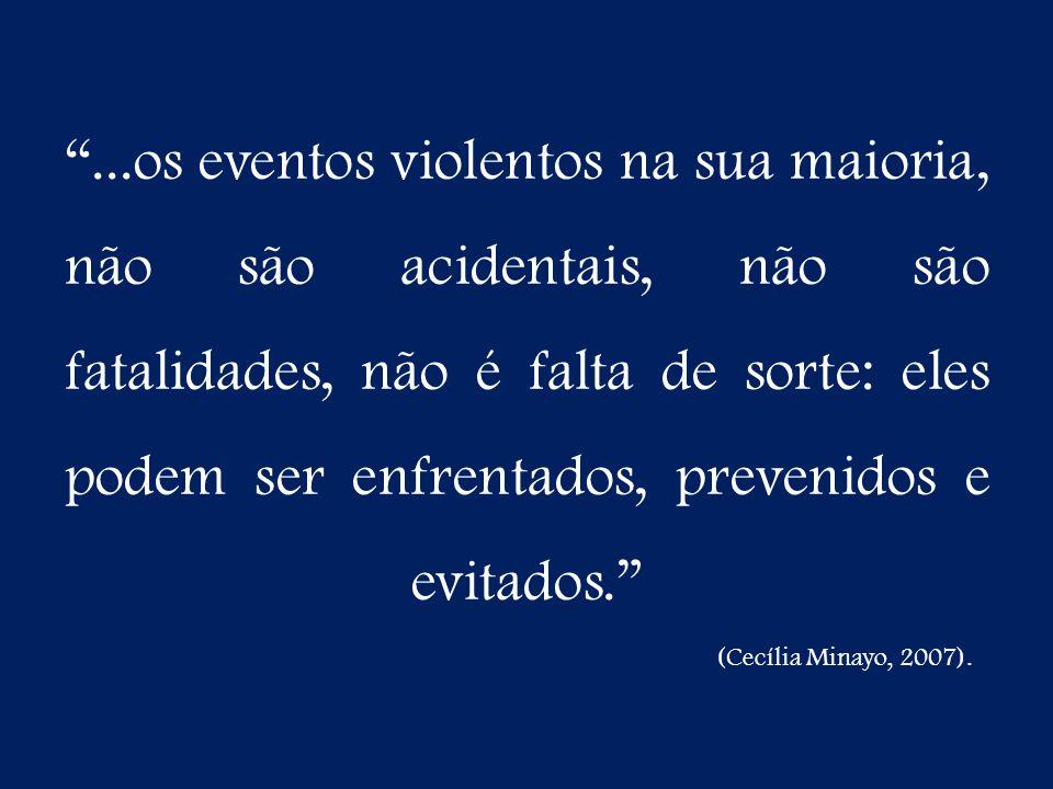 ...os eventos violentos na sua maioria, não são acidentais, não são fatalidades, não é falta de sorte: eles podem ser enfrentados, prevenidos e evitados. (Cecília Minayo, 2007).