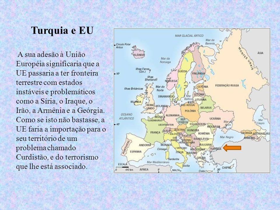 Turquia e EU A sua adesão à União Européia significaria que a UE passaria a ter fronteira terrestre com estados instáveis e problemáticos como a Síria