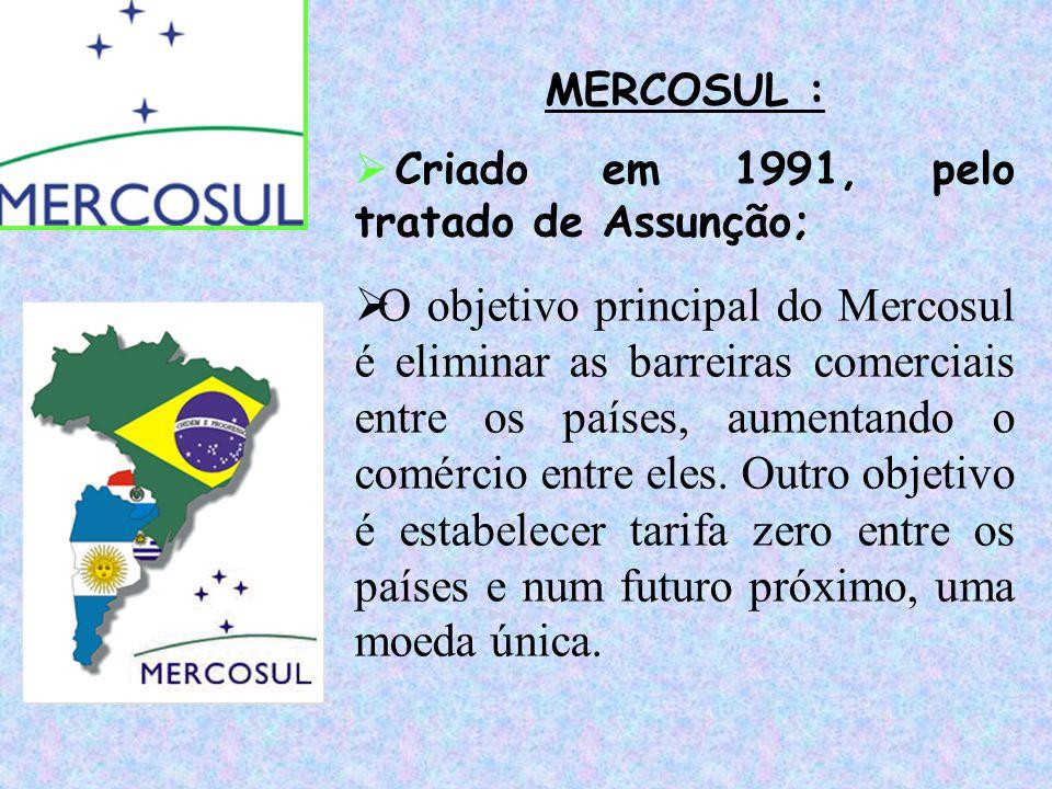 MERCOSUL :  Criado em 1991, pelo tratado de Assunção;  O objetivo principal do Mercosul é eliminar as barreiras comerciais entre os países, aumentan