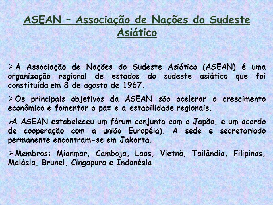 ASEAN – Associação de Nações do Sudeste Asiático  A Associação de Nações do Sudeste Asiático (ASEAN) é uma organização regional de estados do sudeste