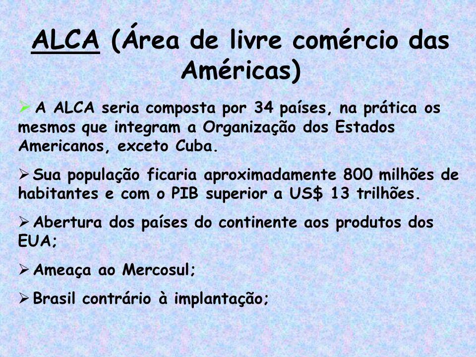 ALCA (Área de livre comércio das Américas)  A ALCA seria composta por 34 países, na prática os mesmos que integram a Organização dos Estados American