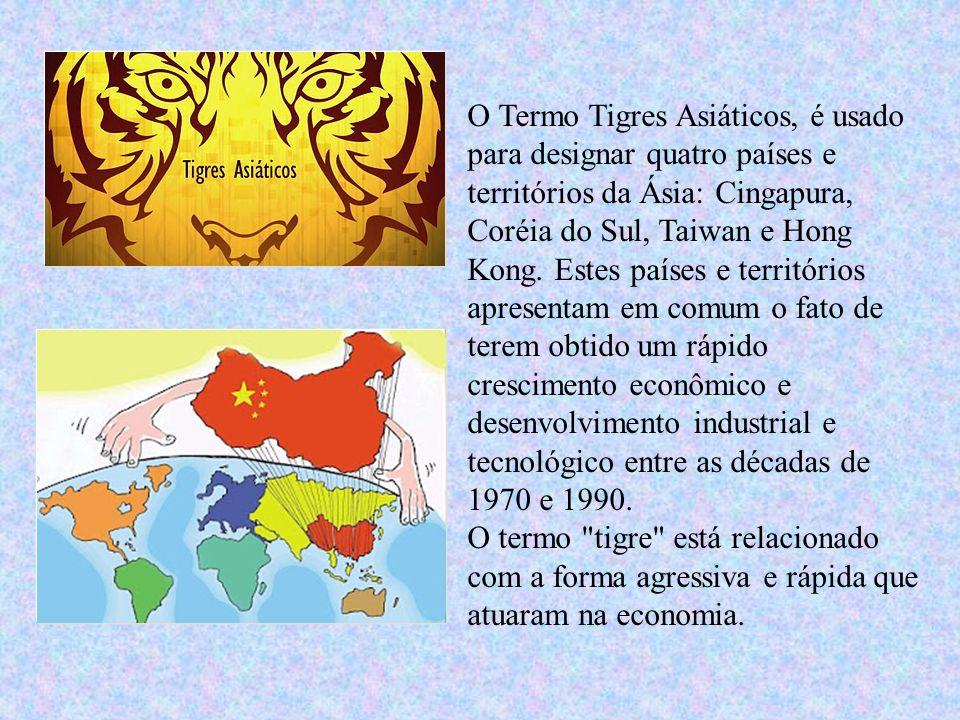 O Termo Tigres Asiáticos, é usado para designar quatro países e territórios da Ásia: Cingapura, Coréia do Sul, Taiwan e Hong Kong. Estes países e terr