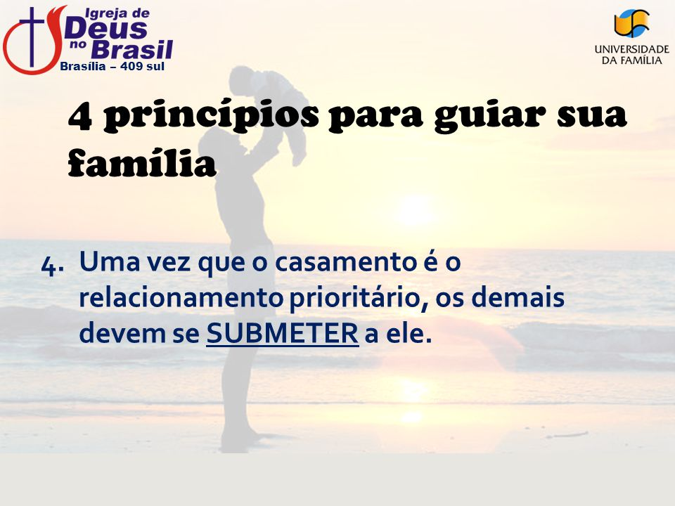 4 princípios para guiar sua família 4.Uma vez que o casamento é o relacionamento prioritário, os demais devem se SUBMETER a ele. Brasília – 409 sul