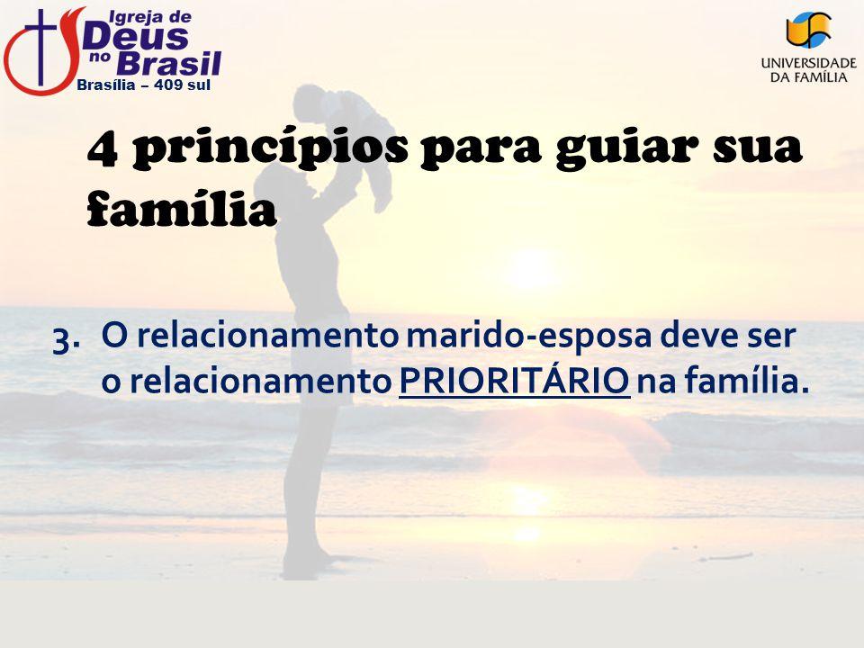 4 princípios para guiar sua família 3.O relacionamento marido-esposa deve ser o relacionamento PRIORITÁRIO na família. Brasília – 409 sul