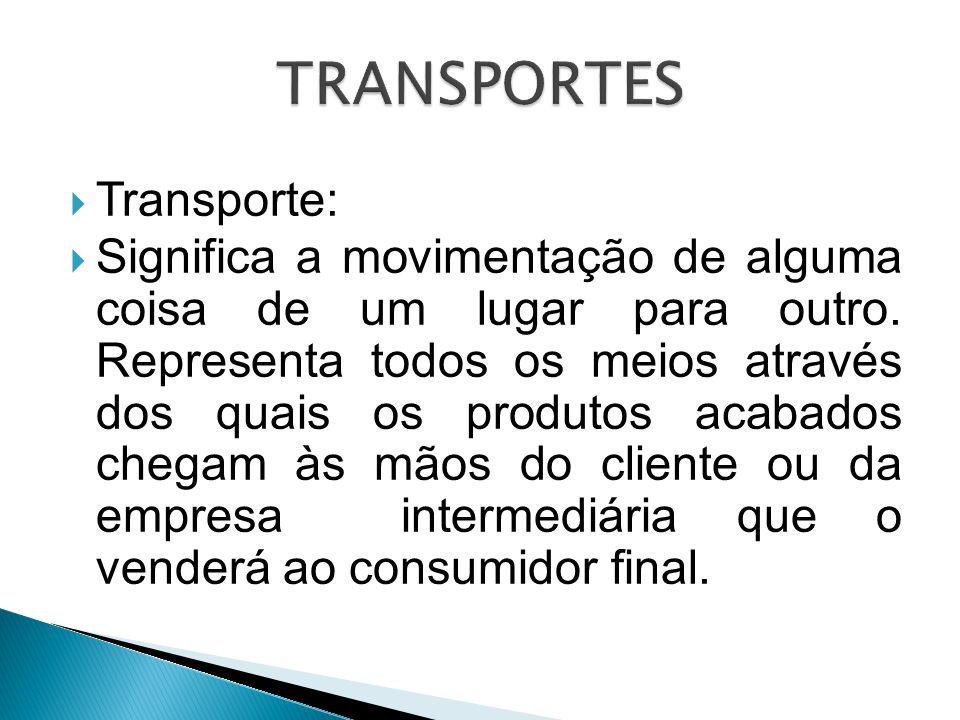  Transporte:  Significa a movimentação de alguma coisa de um lugar para outro. Representa todos os meios através dos quais os produtos acabados cheg