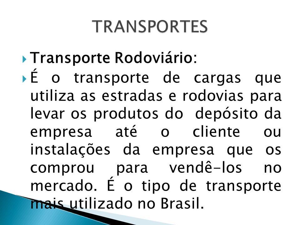  Transporte Rodoviário:  É o transporte de cargas que utiliza as estradas e rodovias para levar os produtos do depósito da empresa até o cliente ou