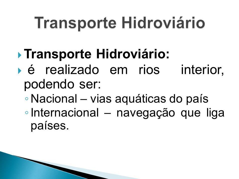  Transporte Hidroviário:  é realizado em rios interior, podendo ser: ◦ Nacional – vias aquáticas do país ◦ Internacional – navegação que liga países