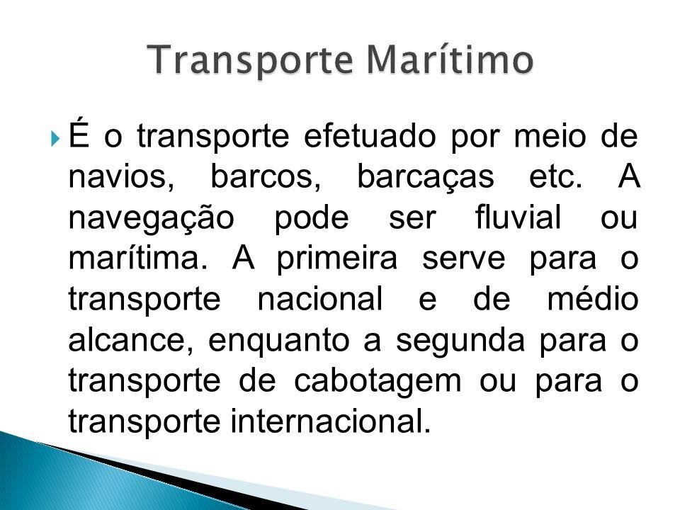  É o transporte efetuado por meio de navios, barcos, barcaças etc. A navegação pode ser fluvial ou marítima. A primeira serve para o transporte nacio