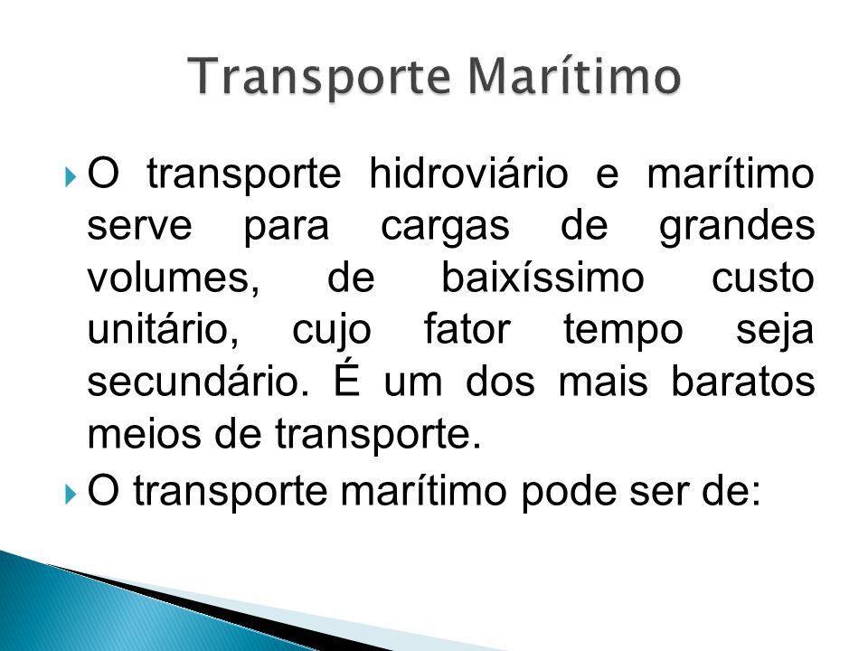  O transporte hidroviário e marítimo serve para cargas de grandes volumes, de baixíssimo custo unitário, cujo fator tempo seja secundário. É um dos m