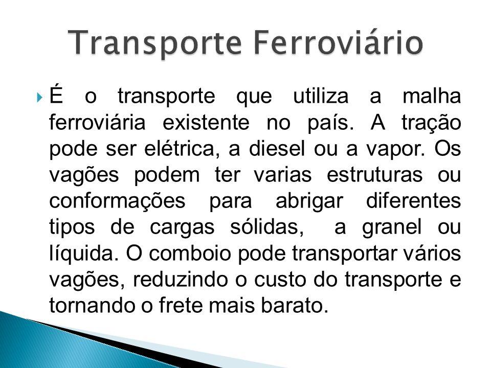  É o transporte que utiliza a malha ferroviária existente no país. A tração pode ser elétrica, a diesel ou a vapor. Os vagões podem ter varias estrut