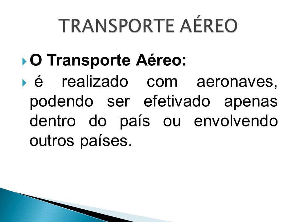  O Transporte Aéreo:  é realizado com aeronaves, podendo ser efetivado apenas dentro do país ou envolvendo outros países.