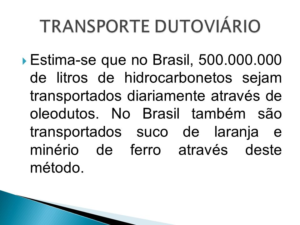  Estima-se que no Brasil, 500.000.000 de litros de hidrocarbonetos sejam transportados diariamente através de oleodutos. No Brasil também são transpo