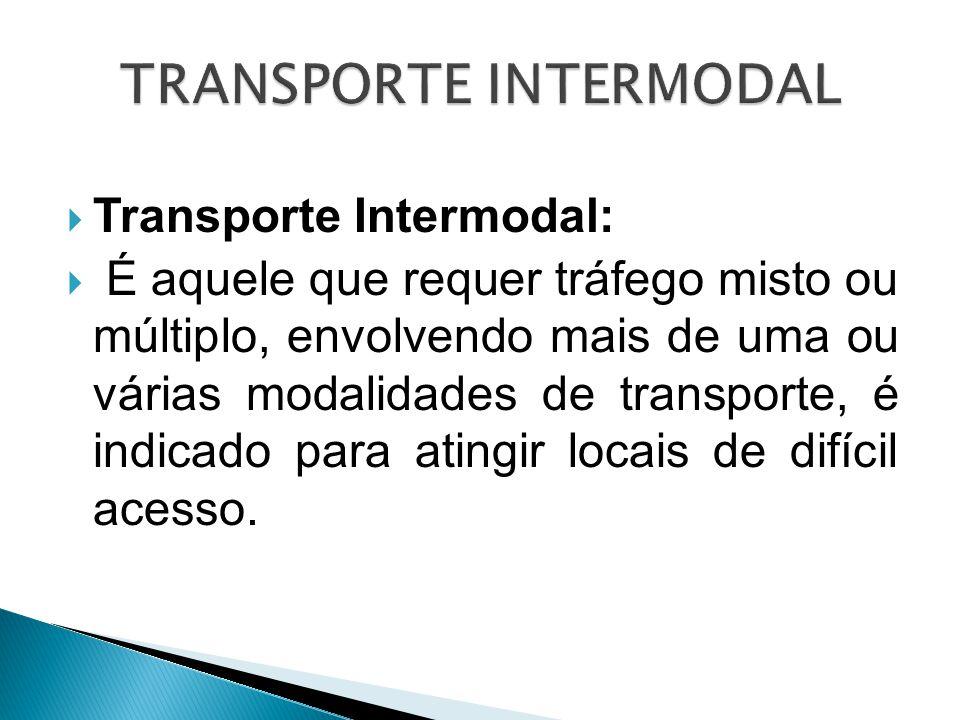  Transporte Intermodal:  É aquele que requer tráfego misto ou múltiplo, envolvendo mais de uma ou várias modalidades de transporte, é indicado para
