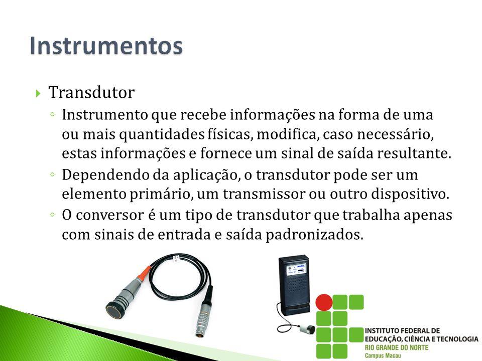  Transdutor ◦ Instrumento que recebe informações na forma de uma ou mais quantidades físicas, modifica, caso necessário, estas informações e fornece