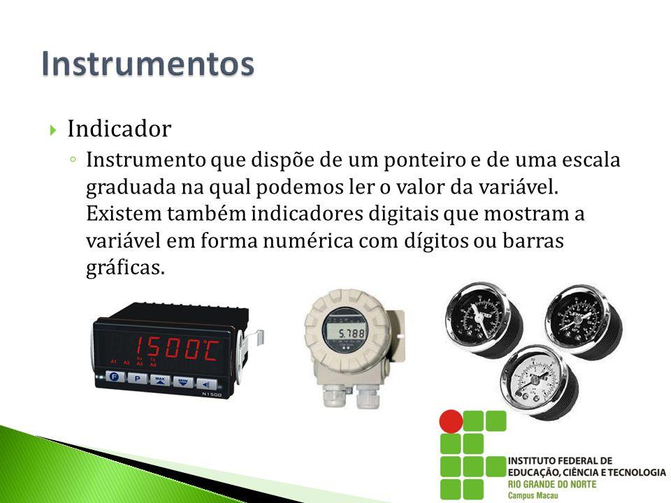  Indicador ◦ Instrumento que dispõe de um ponteiro e de uma escala graduada na qual podemos ler o valor da variável. Existem também indicadores digit