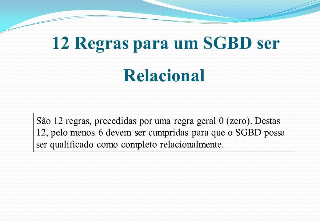 12 Regras para um SGBD ser Relacional São 12 regras, precedidas por uma regra geral 0 (zero). Destas 12, pelo menos 6 devem ser cumpridas para que o S