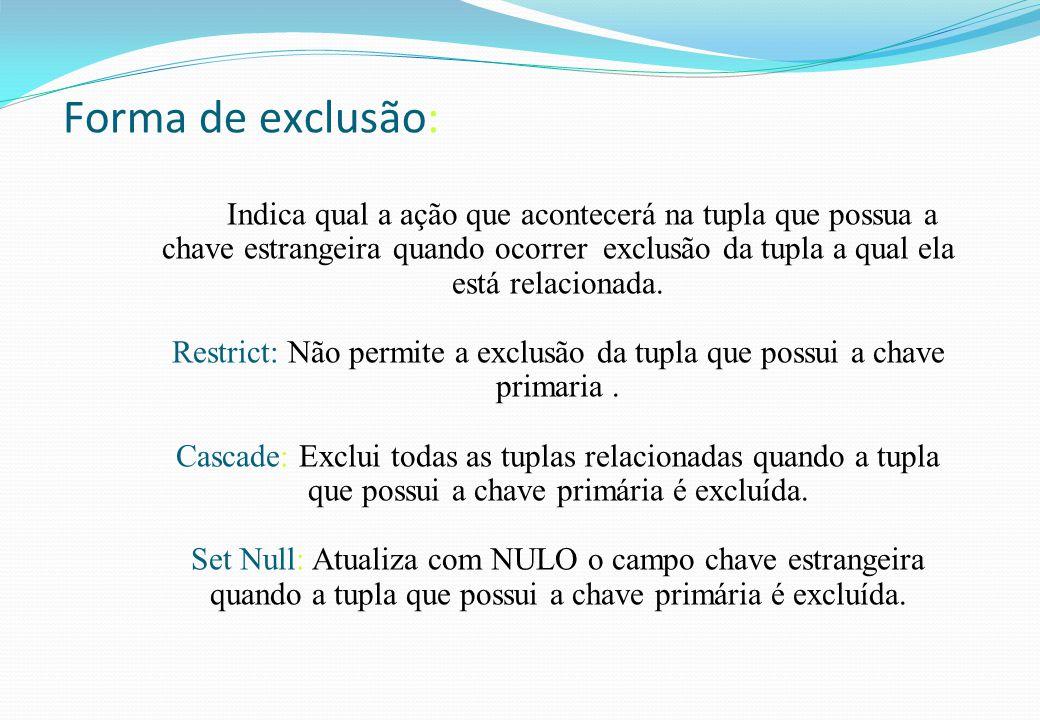 Forma de exclusão: Indica qual a ação que acontecerá na tupla que possua a chave estrangeira quando ocorrer exclusão da tupla a qual ela está relacion