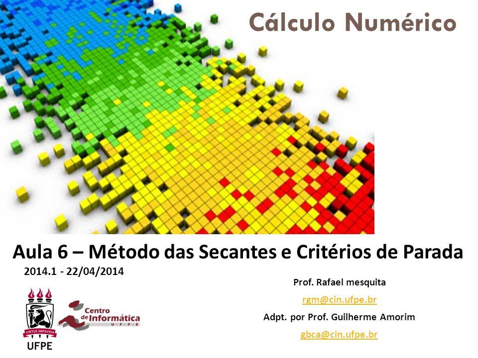 Prof. Rafael mesquita rgm@cin.ufpe.br Adpt. por Prof. Guilherme Amorim gbca@cin.ufpe.br Aula 6 – Método das Secantes e Critérios de Parada 2014.1 - 22