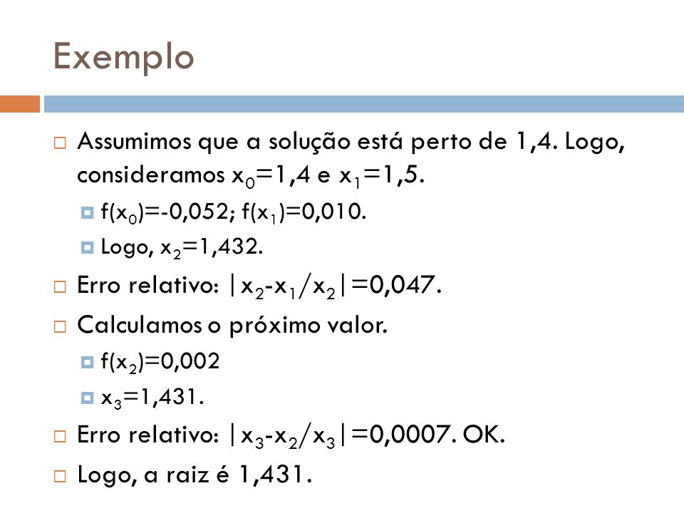 Exemplo  Assumimos que a solução está perto de 1,4. Logo, consideramos x 0 =1,4 e x 1 =1,5.  f(x 0 )=-0,052; f(x 1 )=0,010.  Logo, x 2 =1,432.  Er
