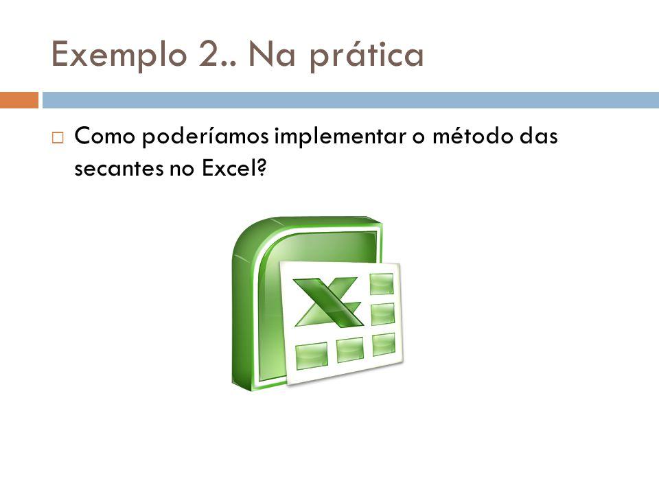 Exemplo 2.. Na prática  Como poderíamos implementar o método das secantes no Excel?