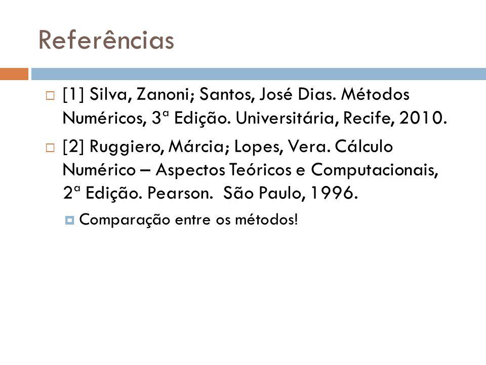 Referências  [1] Silva, Zanoni; Santos, José Dias. Métodos Numéricos, 3ª Edição. Universitária, Recife, 2010.  [2] Ruggiero, Márcia; Lopes, Vera. Cá