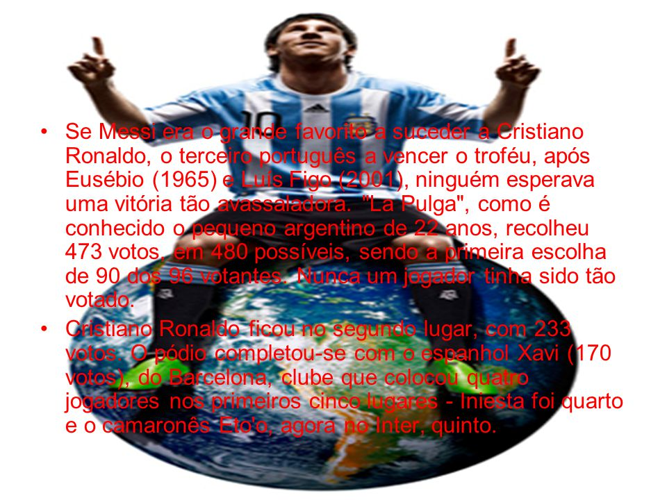 •Sétimo jogador do Barcelona a ser distinguido com o troféu, Lionel Messi é o primeiro argentino a conquistar a Bola de Ouro - Alfredo Di Stefano (1957 e 1959) e Omar Sivori (1961) já tinham adquirido as nacionalidades espanhola e italiana quando venceram - desde que o prêmio, estabelecido pela revista France Football em 1956, foi aberto a todos os jogadores a atuar na Europa (1995) e posteriormente a nível mundial (2007).