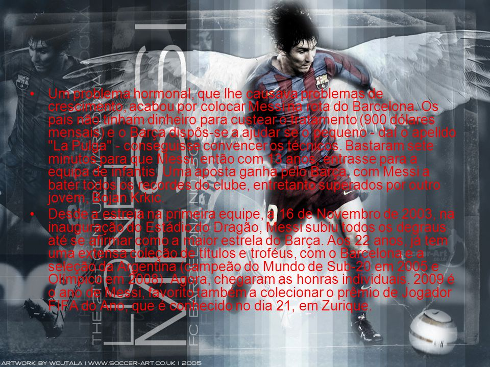 •Um problema hormonal, que lhe causava problemas de crescimento, acabou por colocar Messi na rota do Barcelona. Os pais não tinham dinheiro para custe