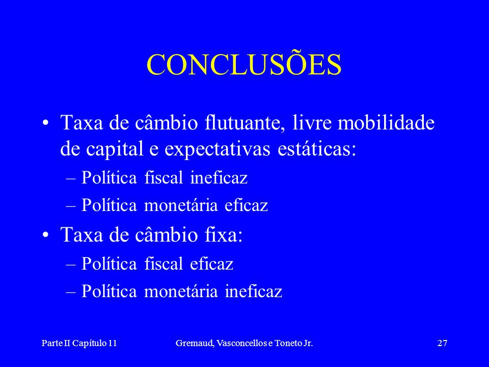 Parte II Capítulo 11Gremaud, Vasconcellos e Toneto Jr.26 •Aumento na oferta de moeda TAXA DE CÂMBIO FIXA i i* LM 1 * IS* LM 2 * Desloca LM para baixo